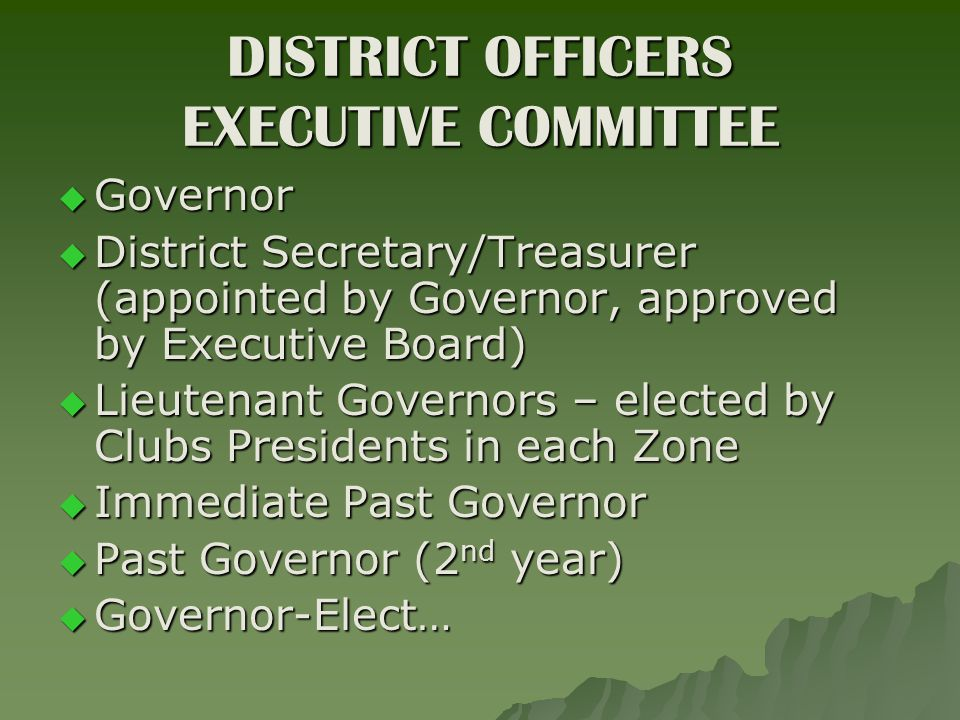 DISTRICT OFFICERS EXECUTIVE COMMITTEE  Governor  District Secretary/Treasurer (appointed by Governor, approved by Executive Board)  Lieutenant Governors – elected by Clubs Presidents in each Zone  Immediate Past Governor  Past Governor (2 nd year)  Governor-Elect…