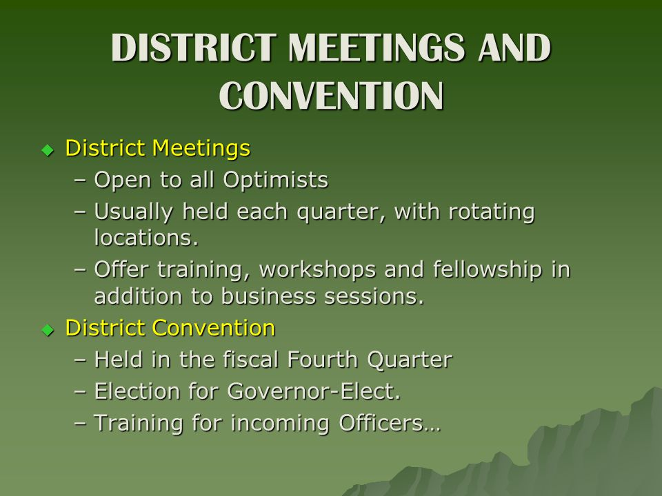 DISTRICT MEETINGS AND CONVENTION  District Meetings –Open to all Optimists –Usually held each quarter, with rotating locations.