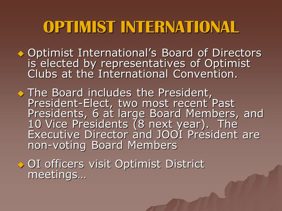 OPTIMIST INTERNATIONAL  Optimist International's Board of Directors is elected by representatives of Optimist Clubs at the International Convention.
