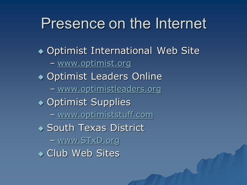 Presence on the Internet  Optimist International Web Site –www.optimist.org www.optimist.org  Optimist Leaders Online –www.optimistleaders.org www.optimistleaders.org  Optimist Supplies –www.optimiststuff.com www.optimiststuff.com  South Texas District –www.STxD.org www.STxD.org  Club Web Sites