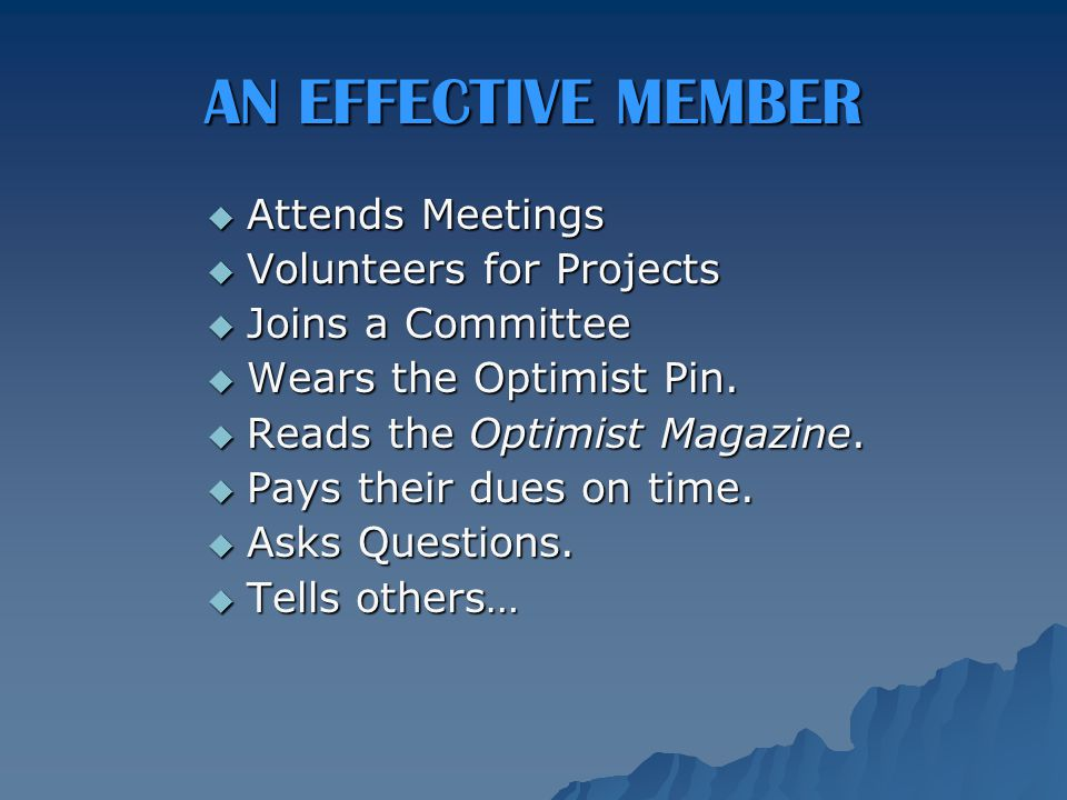 AN EFFECTIVE MEMBER  Attends Meetings  Volunteers for Projects  Joins a Committee  Wears the Optimist Pin.