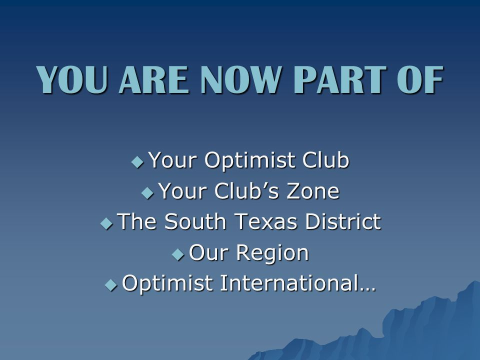 YOU ARE NOW PART OF  Your Optimist Club  Your Club's Zone  The South Texas District  Our Region  Optimist International…
