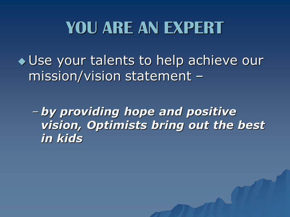 YOU ARE AN EXPERT  Use your talents to help achieve our mission/vision statement – –by providing hope and positive vision, Optimists bring out the best in kids