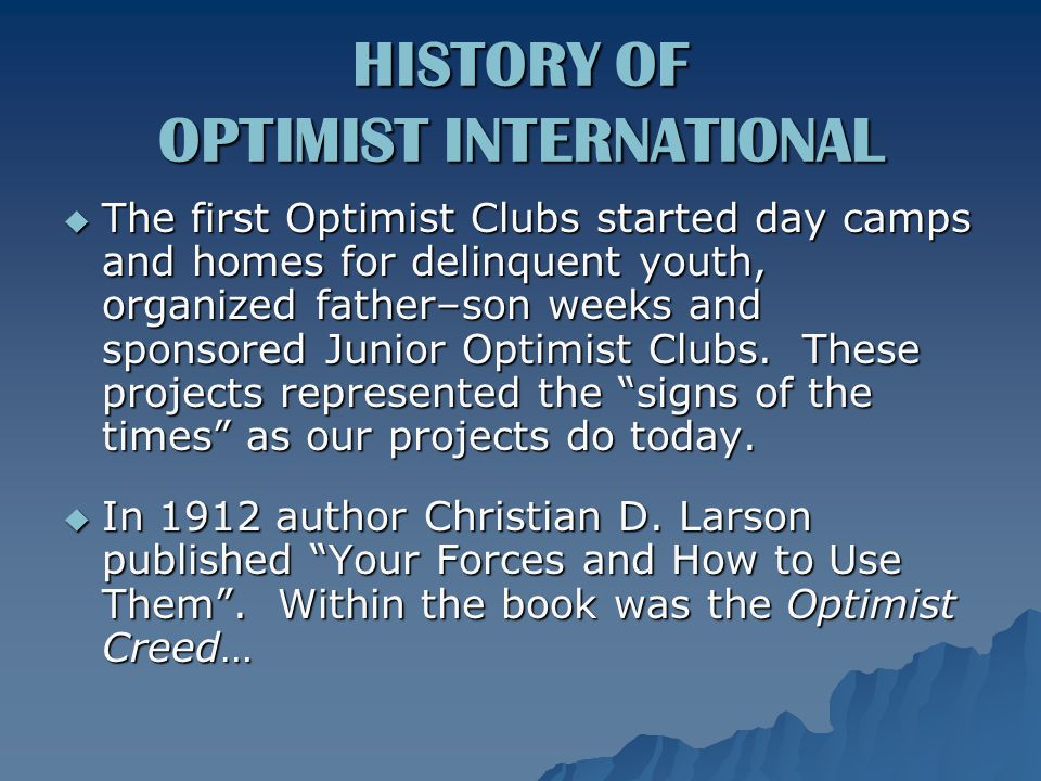  The first Optimist Clubs started day camps and homes for delinquent youth, organized father–son weeks and sponsored Junior Optimist Clubs.
