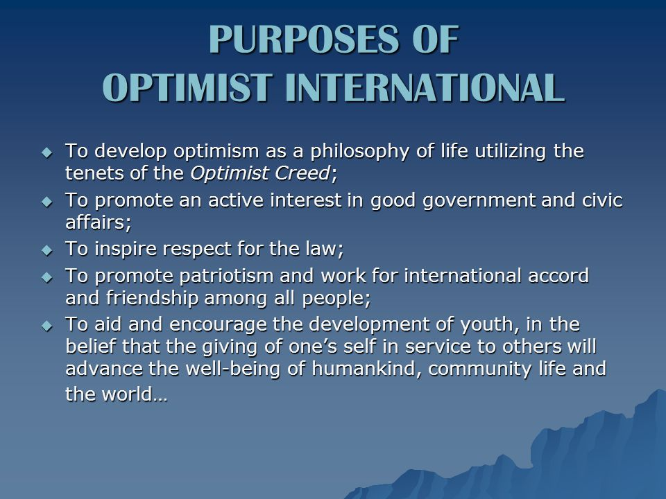 PURPOSES OF OPTIMIST INTERNATIONAL  To develop optimism as a philosophy of life utilizing the tenets of the Optimist Creed;  To promote an active interest in good government and civic affairs;  To inspire respect for the law;  To promote patriotism and work for international accord and friendship among all people;  To aid and encourage the development of youth, in the belief that the giving of one's self in service to others will advance the well-being of humankind, community life and the world…