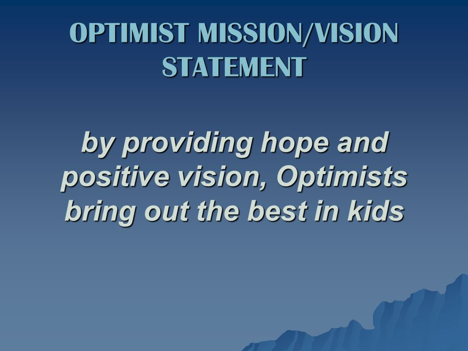 by providing hope and positive vision, Optimists bring out the best in kids OPTIMIST MISSION/VISION STATEMENT
