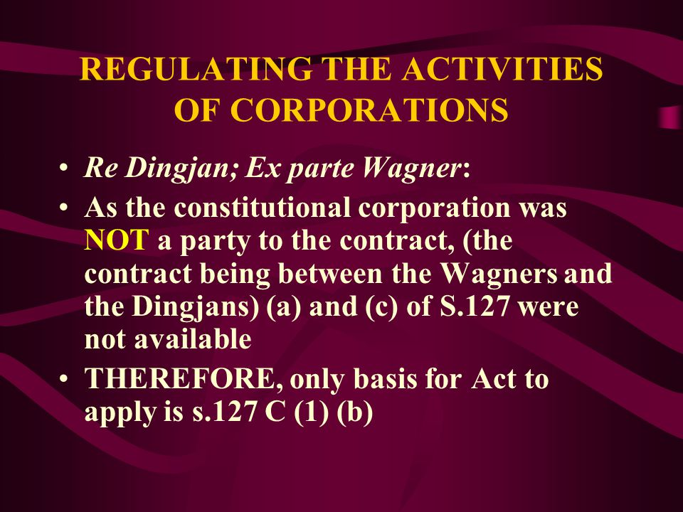 REGULATING THE ACTIVITIES OF CORPORATIONS S.127B power extended only to cases where the relevant contract fell within Commonwealth Constitutional power under S.127 C (1): (a)In relation to a contract to which a constitutional corporation is a party (b)In relation to a contract relating to the business of a constitutional corporation (c)In relation to a contract entered into by a constitutional corporation for the purposes of the business of the corporation