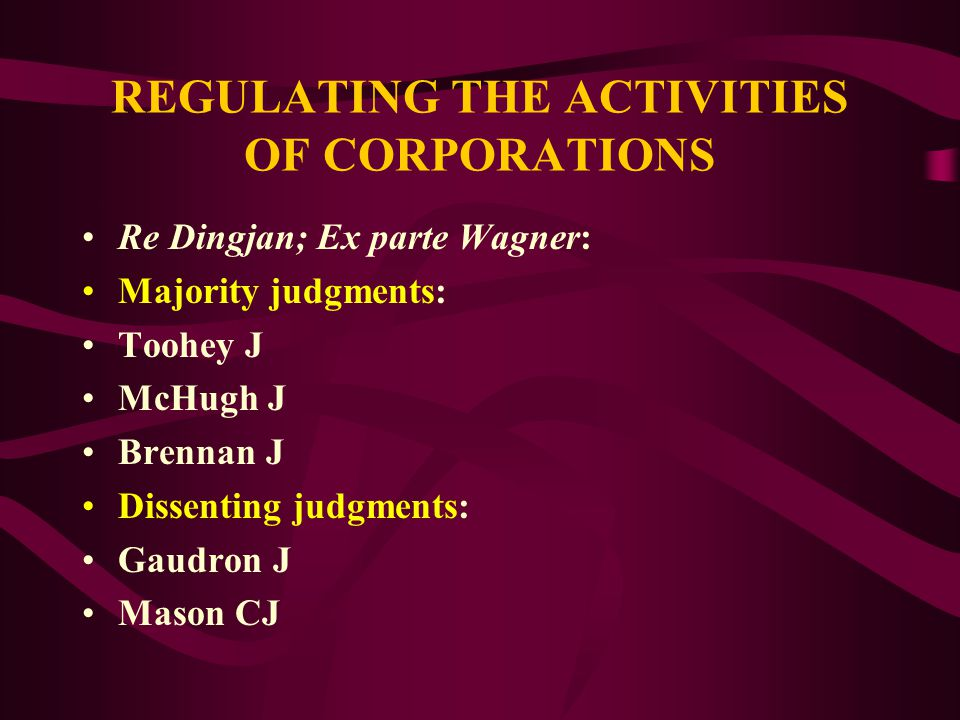 REGULATING THE ACTIVITIES OF CORPORATIONS Re Dingjan; Ex parte Wagner: HELD 4-3 that: S.127 C (1)(b) in relation to a contract relating to the business of a constitutional corporation (here applying to non- corporations) could NOT be supported under s.51 (xx) Corporations power