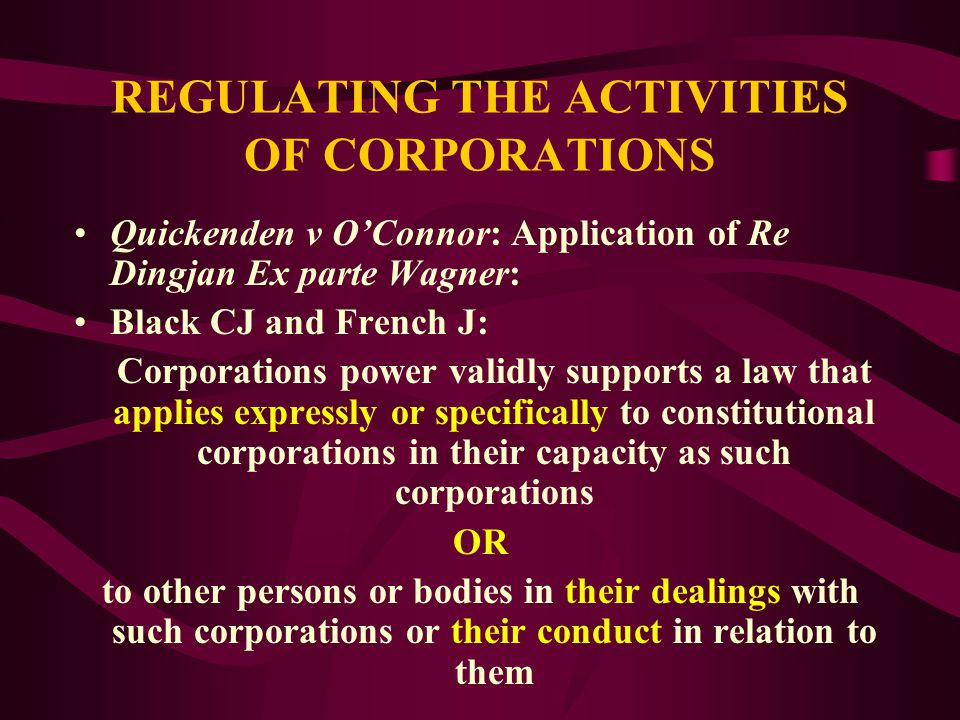 REGULATING THE ACTIVITIES OF CORPORATIONS Quickenden v O'Connor: Full Court of Federal Court Workplace Relations Act 1996 (Cth): Q objected to being bound by certified agreement between UWA and NTEU Q argued: (a) UWA not a trading or financial corporation, therefore not a constitutional corporation for purposes of certified agreement provisions (b) That certified agreement provisions not laws with respect to trading or financial corporations