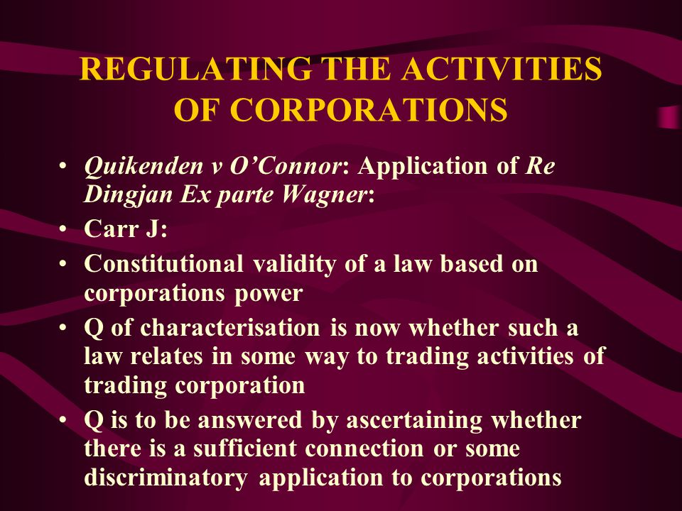 REGULATING THE ACTIVITIES OF CORPORATIONS Quickenden v O'Connor: Application of Re Dingjan Ex parte Wagner: Black CJ and French J: Corporations power validly supports a law that applies expressly or specifically to constitutional corporations in their capacity as such corporations OR to other persons or bodies in their dealings with such corporations or their conduct in relation to them