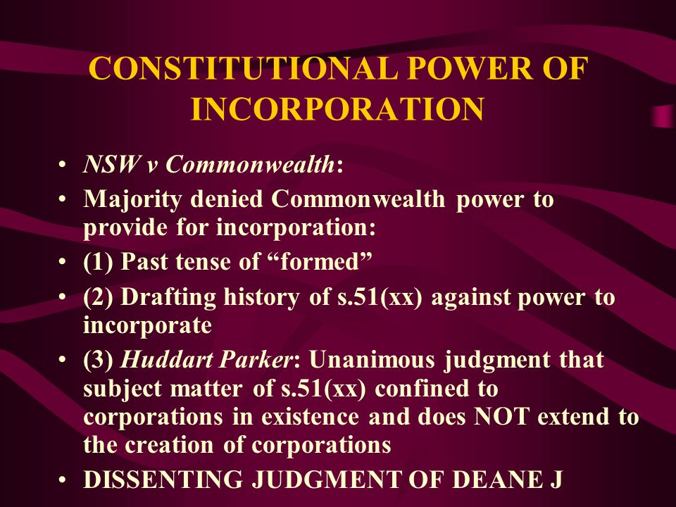 CONSTITUTIONAL POWER OF INCORPORATION NSW v Commonwealth (Incorporation Case): States claimed Act invalid as it provided for the INCORPORATION OF COMPANIES or PREVENTED COMPANIES being incorporated under the company law of a state