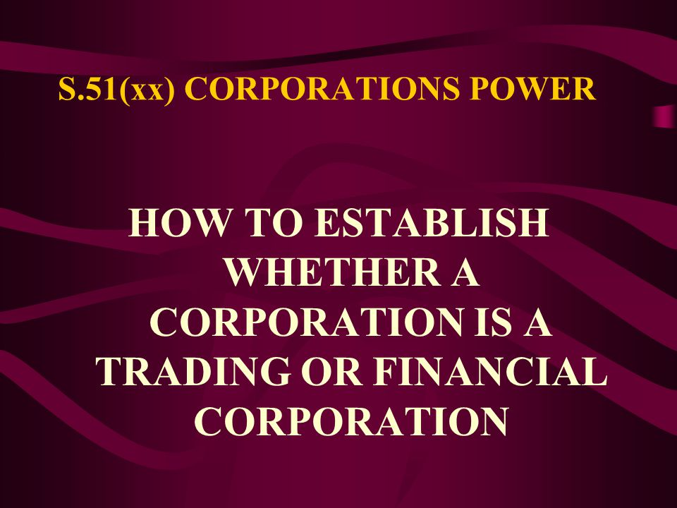 S.51 (xx) CORPORATIONS POWER The Parliament shall have power to make laws with respect to: FOREIGN CORPORATIONS, AND TRADING OR FINANCIAL CORPORATIONS FORMED WITHIN THE LIMITS OF THE COMMONWEALTH