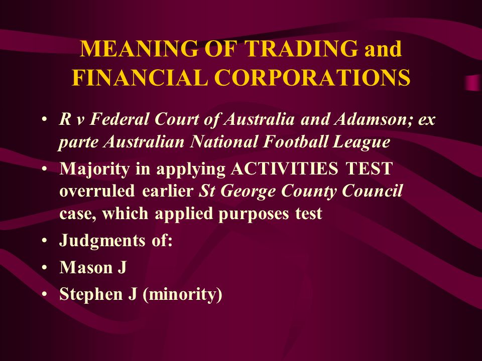 S.51(xx) CORPORATIONS POWER MEANING OF TRADING AND FINANCIAL CORPORATIONS: R v Federal Court of Australia and Adamson; ex parte Australian National Fo