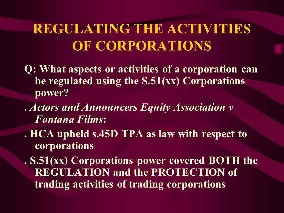 REGULATING THE ACTIVITIES OF CORPORATIONS Q: What aspects or activities of a corporation can be regulated using the S.51(xx) Corporations power?.