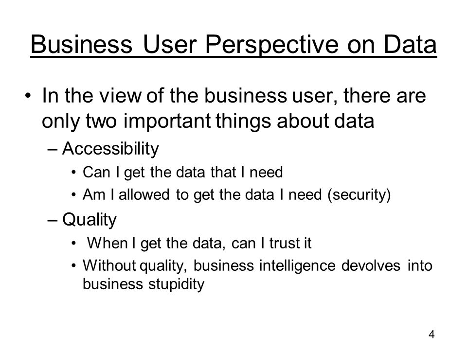 4 Business User Perspective on Data In the view of the business user, there are only two important things about data –Accessibility Can I get the data that I need Am I allowed to get the data I need (security) –Quality When I get the data, can I trust it Without quality, business intelligence devolves into business stupidity