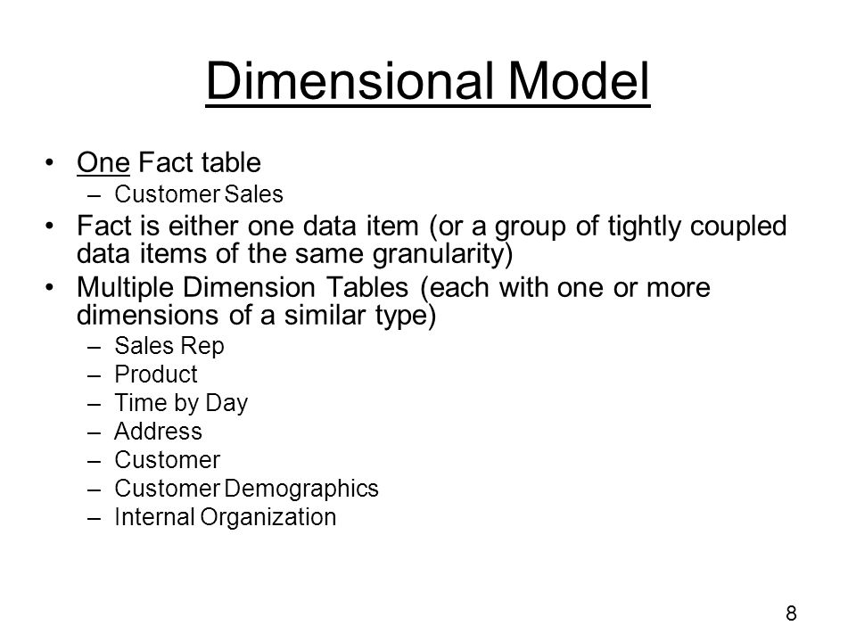 8 Dimensional Model One Fact table –Customer Sales Fact is either one data item (or a group of tightly coupled data items of the same granularity) Multiple Dimension Tables (each with one or more dimensions of a similar type) –Sales Rep –Product –Time by Day –Address –Customer –Customer Demographics –Internal Organization