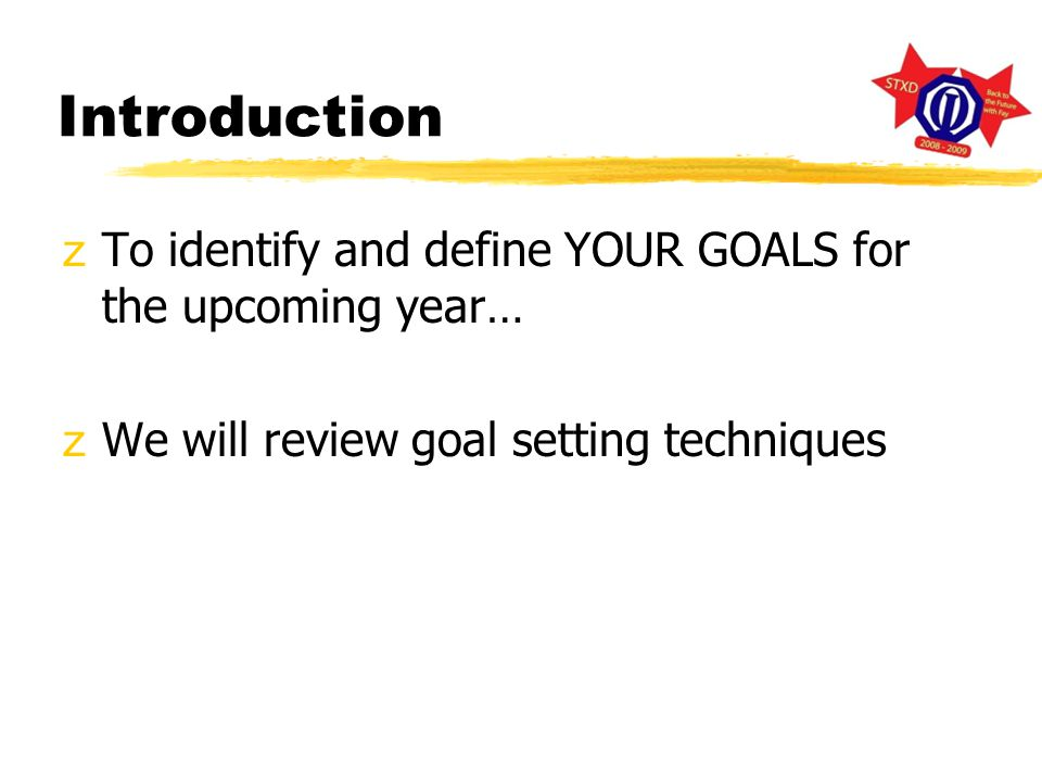 Introduction zTo identify and define YOUR GOALS for the upcoming year… zWe will review goal setting techniques