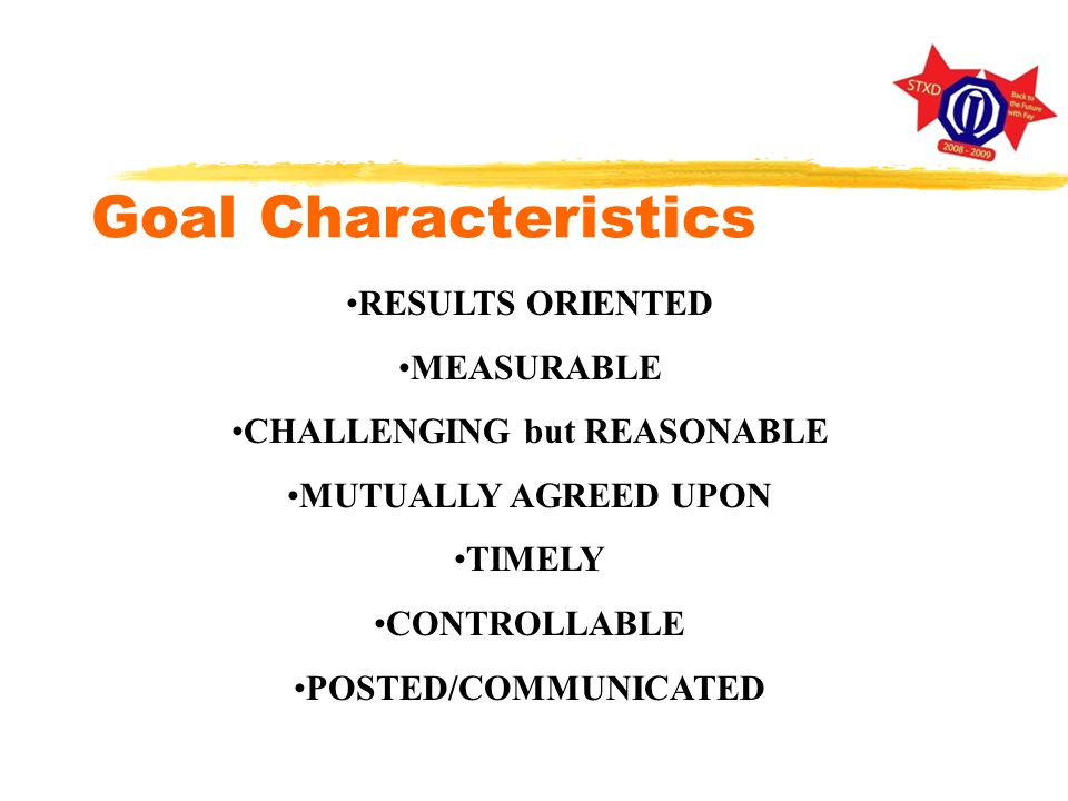 Goal Characteristics RESULTS ORIENTED MEASURABLE CHALLENGING but REASONABLE MUTUALLY AGREED UPON TIMELY CONTROLLABLE POSTED/COMMUNICATED