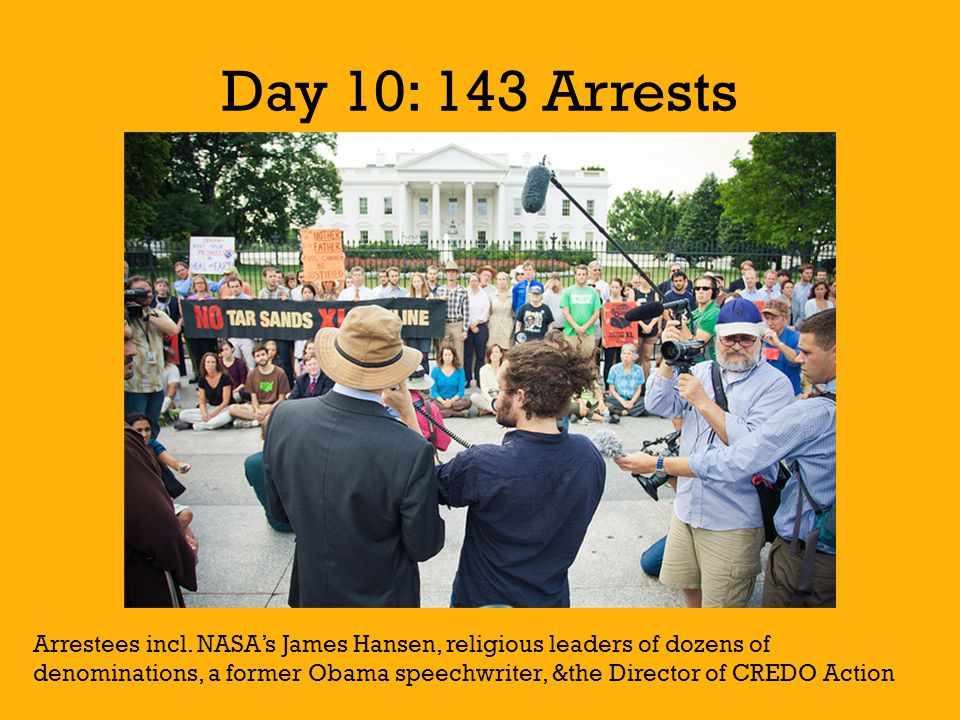 Day 10: 143 Arrests Arrestees incl. NASA's James Hansen, religious leaders of dozens of denominations, a former Obama speechwriter, &the Director of C