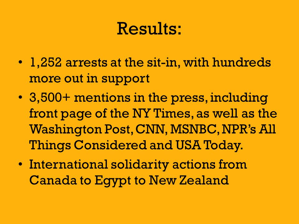 Results: 1,252 arrests at the sit-in, with hundreds more out in support 3,500+ mentions in the press, including front page of the NY Times, as well as