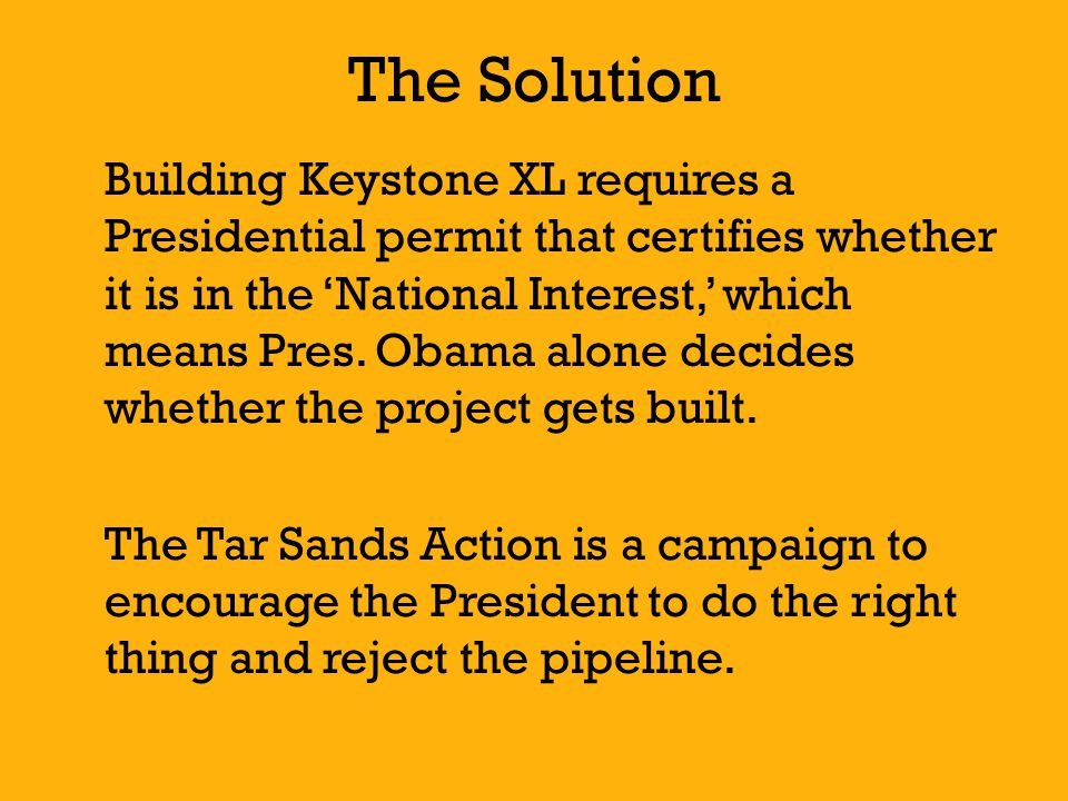 The Solution Building Keystone XL requires a Presidential permit that certifies whether it is in the 'National Interest,' which means Pres.