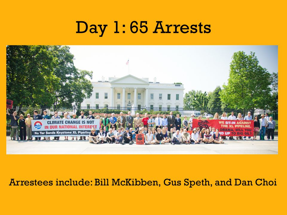 Day 1: 65 Arrests Arrestees include: Bill McKibben, Gus Speth, and Dan Choi