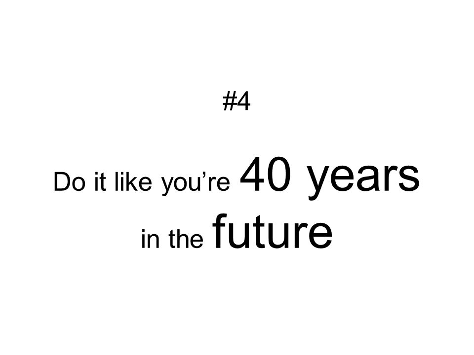 Do it like you're 40 years in the future #4