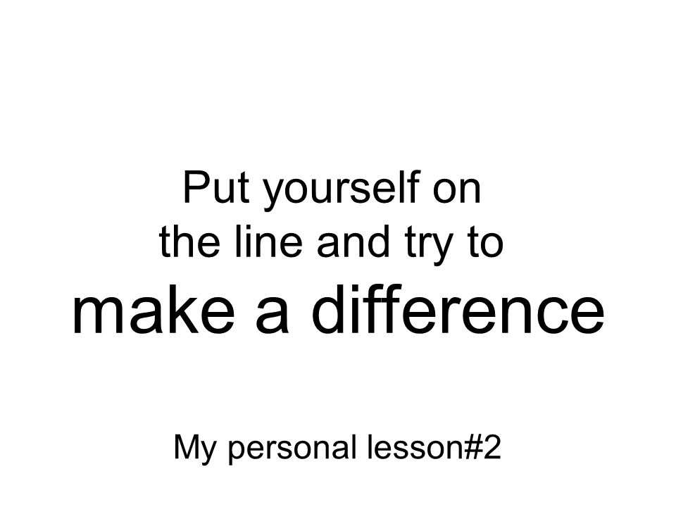 Not what I meant! Put yourself on the line and try to make a difference My personal lesson#2