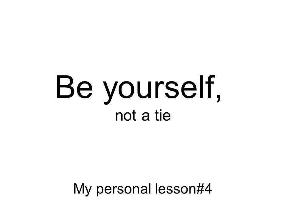 Not what I meant! Be yourself, not a tie My personal lesson#4
