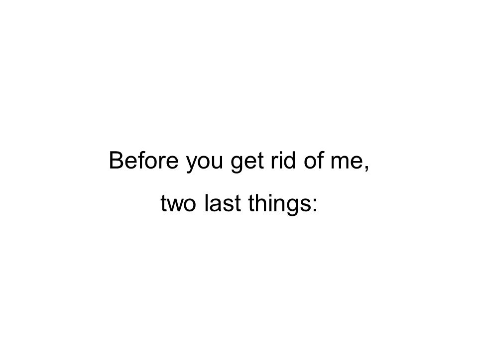 Before you get rid of me, two last things: