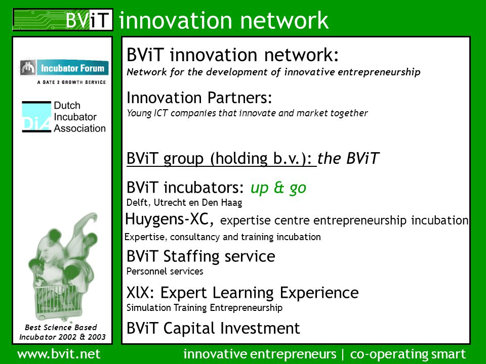 innovation network www.bvit.netinnovative entrepreneurs | co-operating smart Best Science Based Incubator 2002 & 2003 Clusterincubator the entrepreneur at the heart 1.Entrepreneurial co-operation; coaching each other, share knowledge and relations 2.Optimal facilitation through clear cluster focus 3.Network of partners motivated to support incubation and new ventures facilities services network coaching RELATIONS KNOWLEDGE CULTURE CAPACITY CAPITAL COMMERCE
