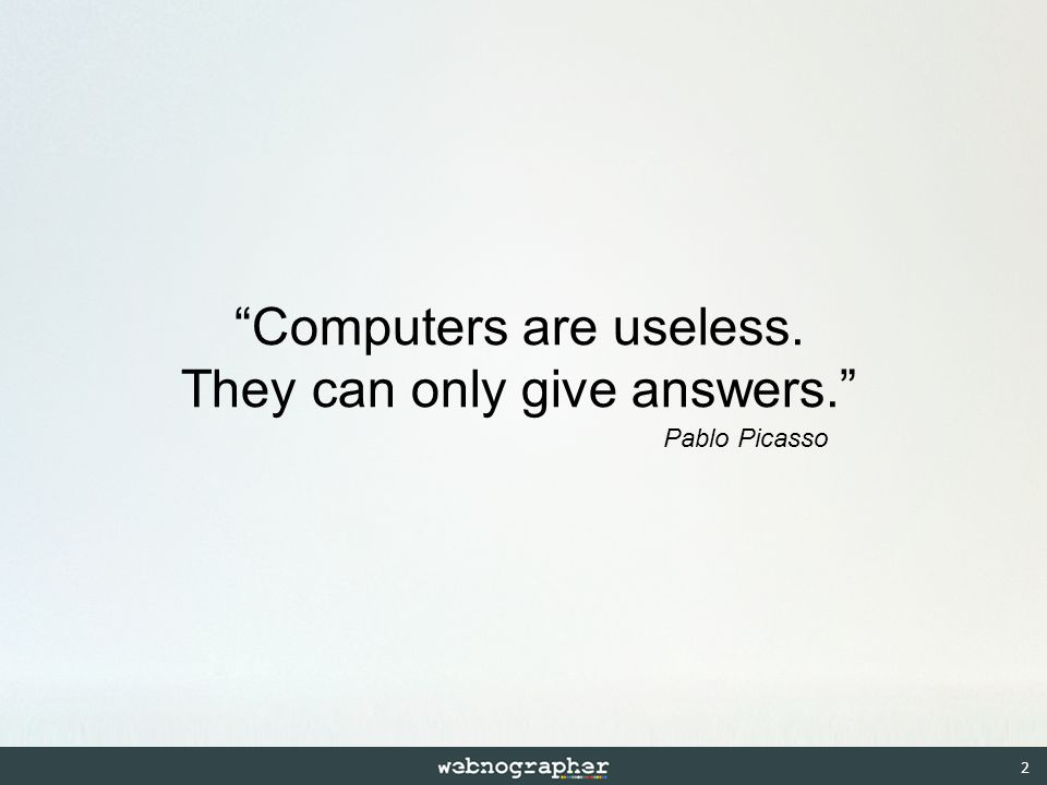 Computers are useless. They can only give answers. Pablo Picasso 2