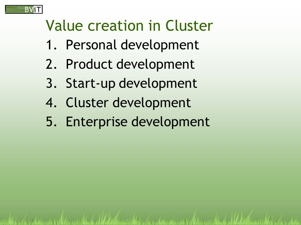 Value creation in Cluster 1.Personal development 2.Product development 3.Start-up development 4.Cluster development 5.Enterprise development