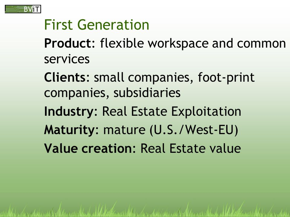 First Generation Product: flexible workspace and common services Clients: small companies, foot-print companies, subsidiaries Industry: Real Estate Exploitation Maturity: mature (U.S./West-EU) Value creation: Real Estate value
