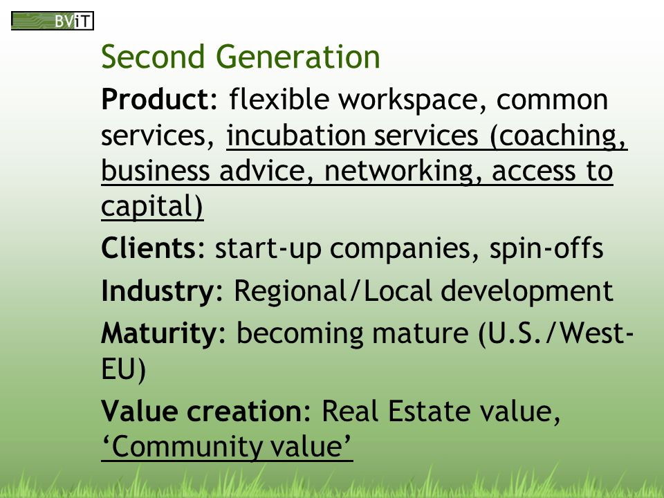 Third Generation Product: 2d generation + focus on and access to market/clients, cooperation in TM- clusters/networks, 'Commitment of Management' and an entrepreneurial management style Clients: start-up companies, spin-offs Market: Knowledge Institutes, Mature enterprises Industry: (New) Enterprise Development Maturity: immature Value creation: Real Estate value, 'Community value', Enterprise Value