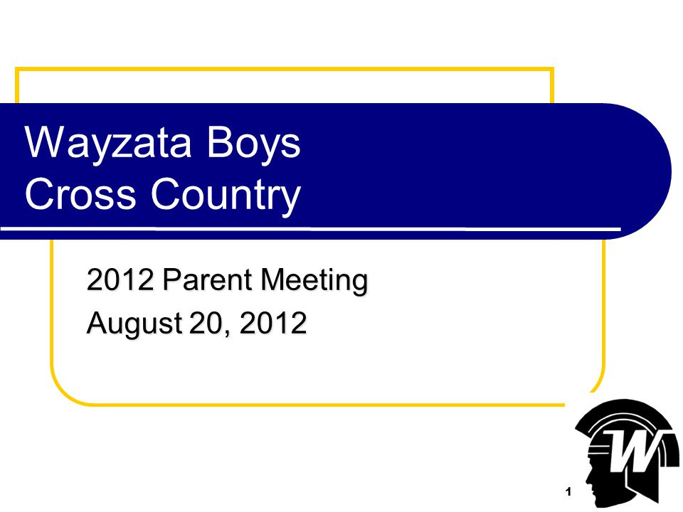 1 Wayzata Boys Cross Country 2012 Parent Meeting August 20, 2012 1