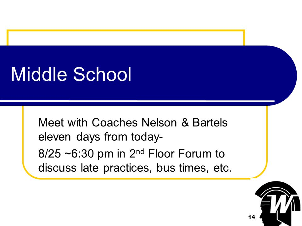 14 Middle School Meet with Coaches Nelson & Bartels eleven days from today- 8/25 ~6:30 pm in 2 nd Floor Forum to discuss late practices, bus times, etc.
