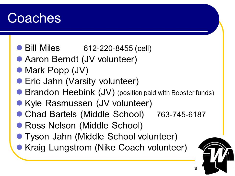 3 Coaches Bill Miles 612-220-8455 (cell) Aaron Berndt (JV volunteer) Mark Popp (JV) Eric Jahn (Varsity volunteer) Brandon Heebink (JV) (position paid with Booster funds) Kyle Rasmussen (JV volunteer) Chad Bartels (Middle School) 763-745-6187 Ross Nelson (Middle School) Tyson Jahn (Middle School volunteer) Kraig Lungstrom (Nike Coach volunteer) 3
