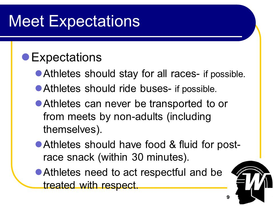 9 Meet Expectations Expectations Athletes should stay for all races- if possible.