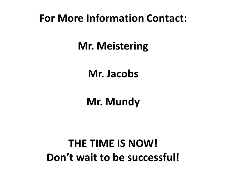 For More Information Contact: Mr. Meistering Mr. Jacobs Mr.