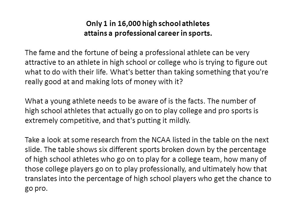 Only 1 in 16,000 high school athletes attains a professional career in sports.