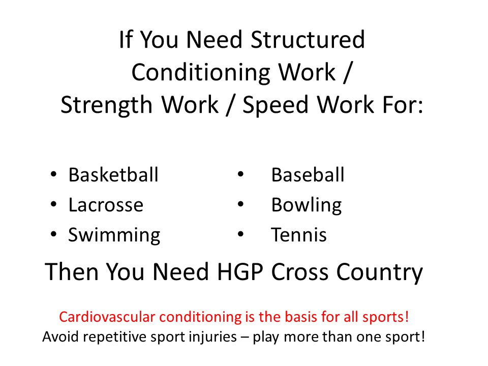 If You Need Structured Conditioning Work / Strength Work / Speed Work For: Basketball Lacrosse Swimming Then You Need HGP Cross Country Cardiovascular
