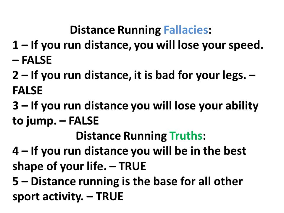 Distance Running Fallacies: 1 – If you run distance, you will lose your speed. – FALSE 2 – If you run distance, it is bad for your legs. – FALSE 3 – I