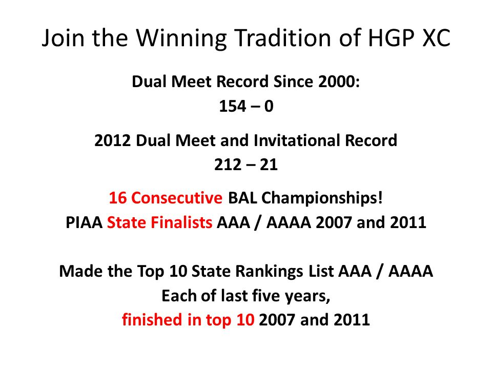 Join the Winning Tradition of HGP XC Dual Meet Record Since 2000: 154 – 0 2012 Dual Meet and Invitational Record 212 – 21 16 Consecutive BAL Champions
