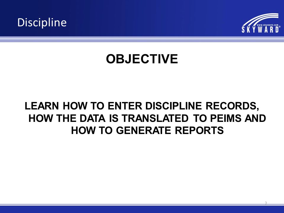 Discipline OBJECTIVE LEARN HOW TO ENTER DISCIPLINE RECORDS, HOW THE DATA IS TRANSLATED TO PEIMS AND HOW TO GENERATE REPORTS 2
