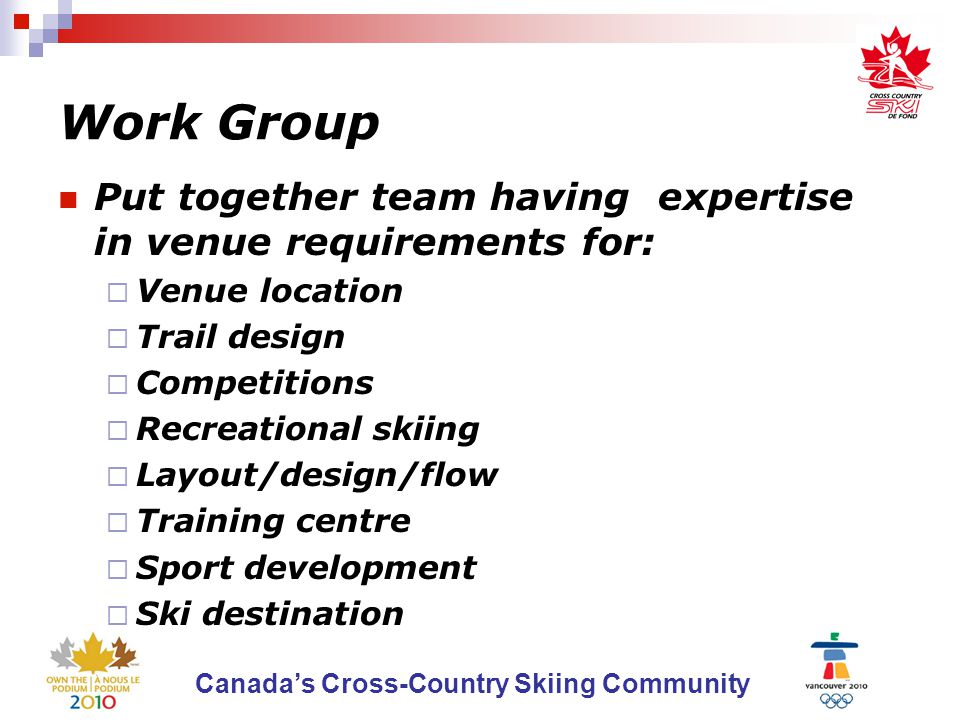 Canada's Cross-Country Skiing Community Work Group Put together team having expertise in venue requirements for:  Venue location  Trail design  Competitions  Recreational skiing  Layout/design/flow  Training centre  Sport development  Ski destination