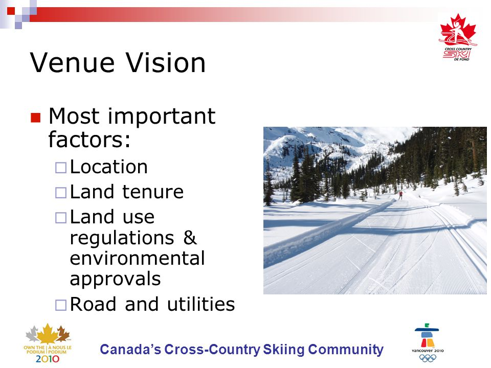 Canada's Cross-Country Skiing Community Venue Vision A sport appropriate brand 100 + km of trails Facilities for training centre Access to year round skiing Accommodation at venue Permanent wax facilities Day lodge, technical building