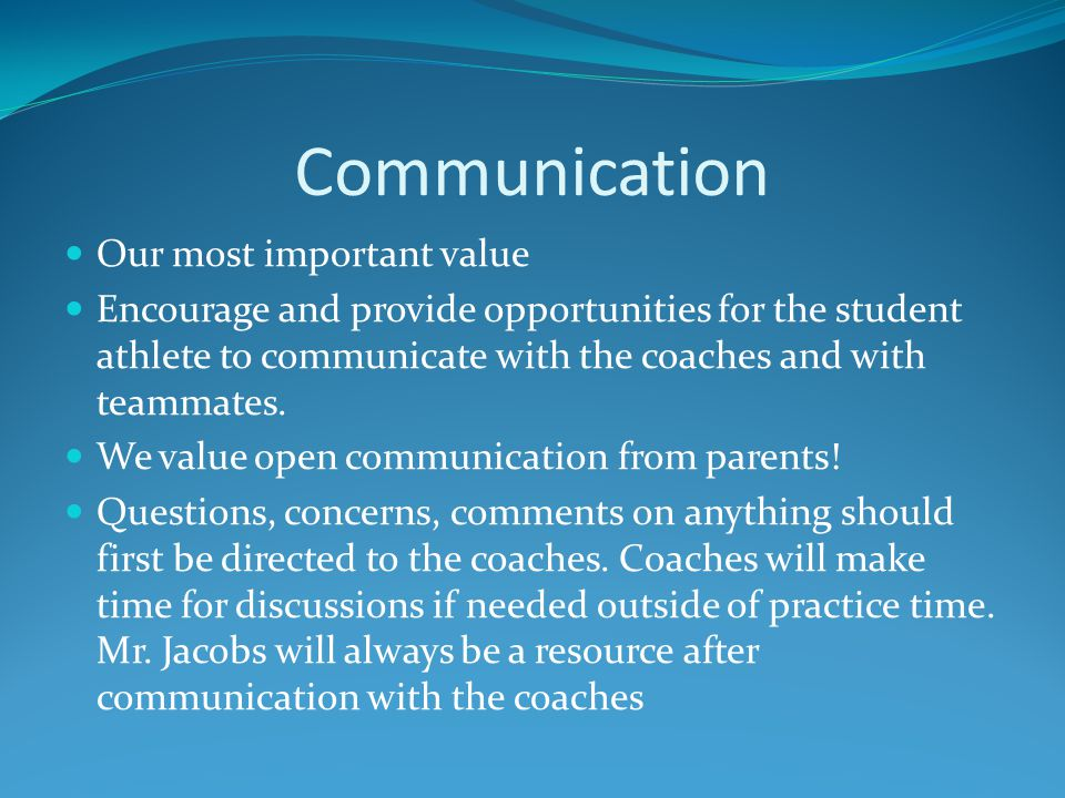 Communication Our most important value Encourage and provide opportunities for the student athlete to communicate with the coaches and with teammates.