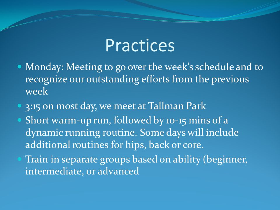 Practices Monday: Meeting to go over the week's schedule and to recognize our outstanding efforts from the previous week 3:15 on most day, we meet at Tallman Park Short warm-up run, followed by 10-15 mins of a dynamic running routine.