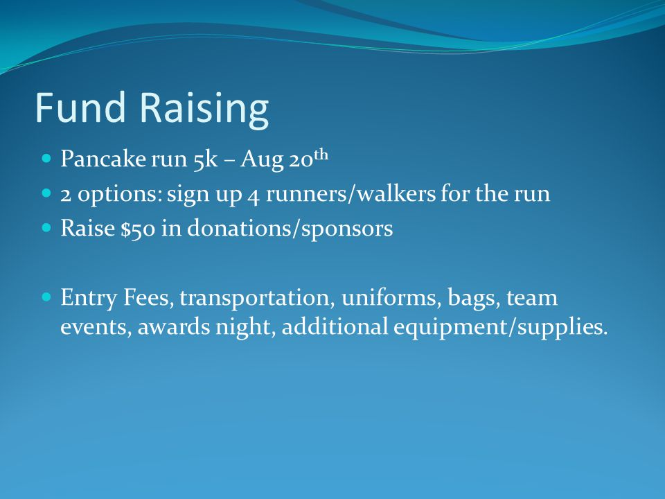Fund Raising Pancake run 5k – Aug 20 th 2 options: sign up 4 runners/walkers for the run Raise $50 in donations/sponsors Entry Fees, transportation, uniforms, bags, team events, awards night, additional equipment/supplies.